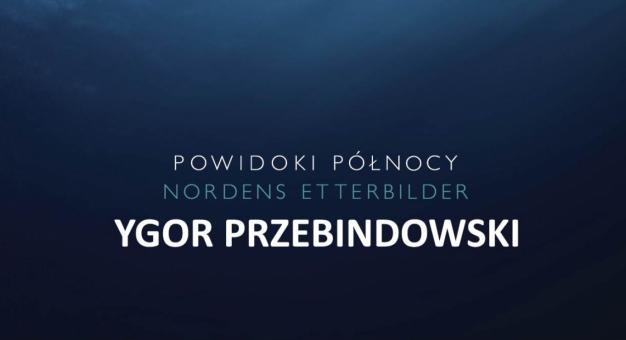 Powidoki północy/Nordens Etterbilder: Ygor Przebindowski